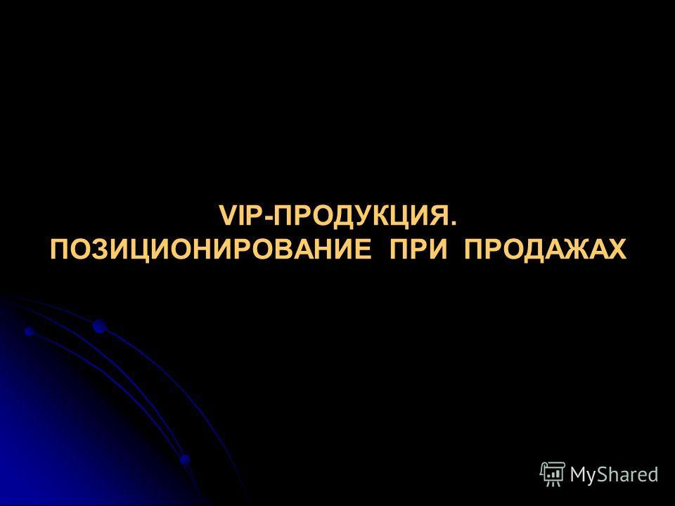 VIP-ПРОДУКЦИЯ. ПОЗИЦИОНИРОВАНИЕ ПРИ ПРОДАЖАХ