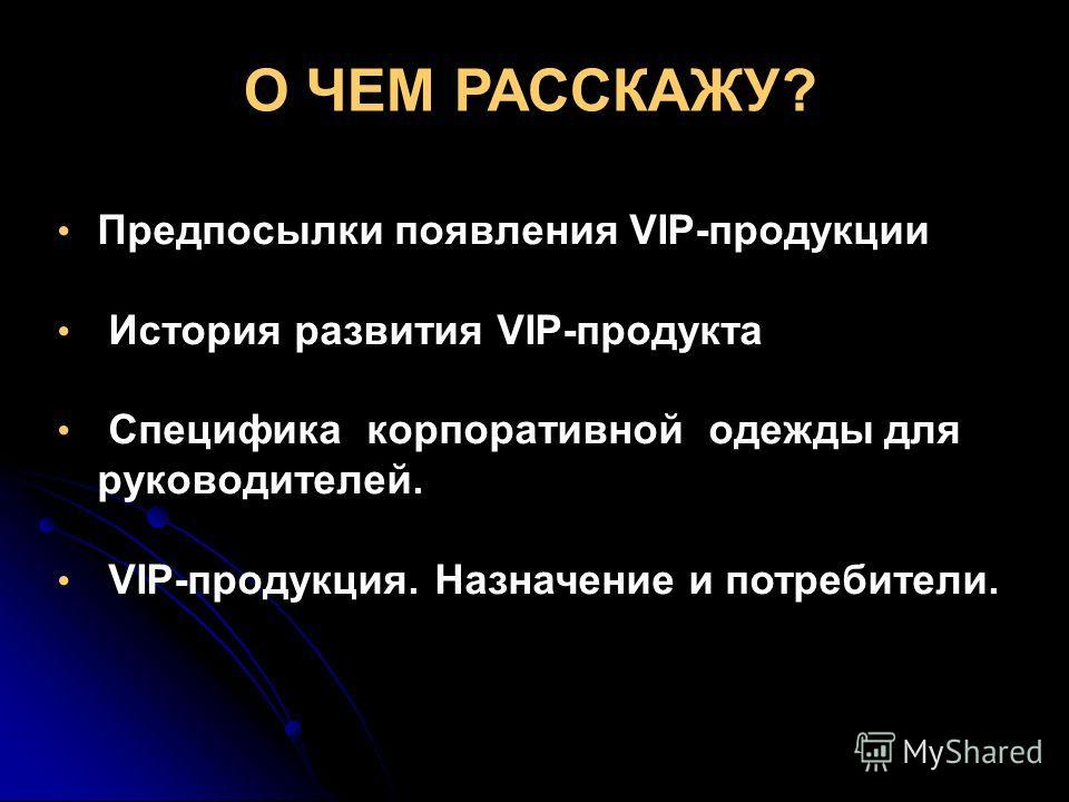 О ЧЕМ РАССКАЖУ? Предпосылки появления VIP-продукции История развития VIP-продукта Специфика корпоративной одежды для руководителей. VIP-продукция. Назначение и потребители.