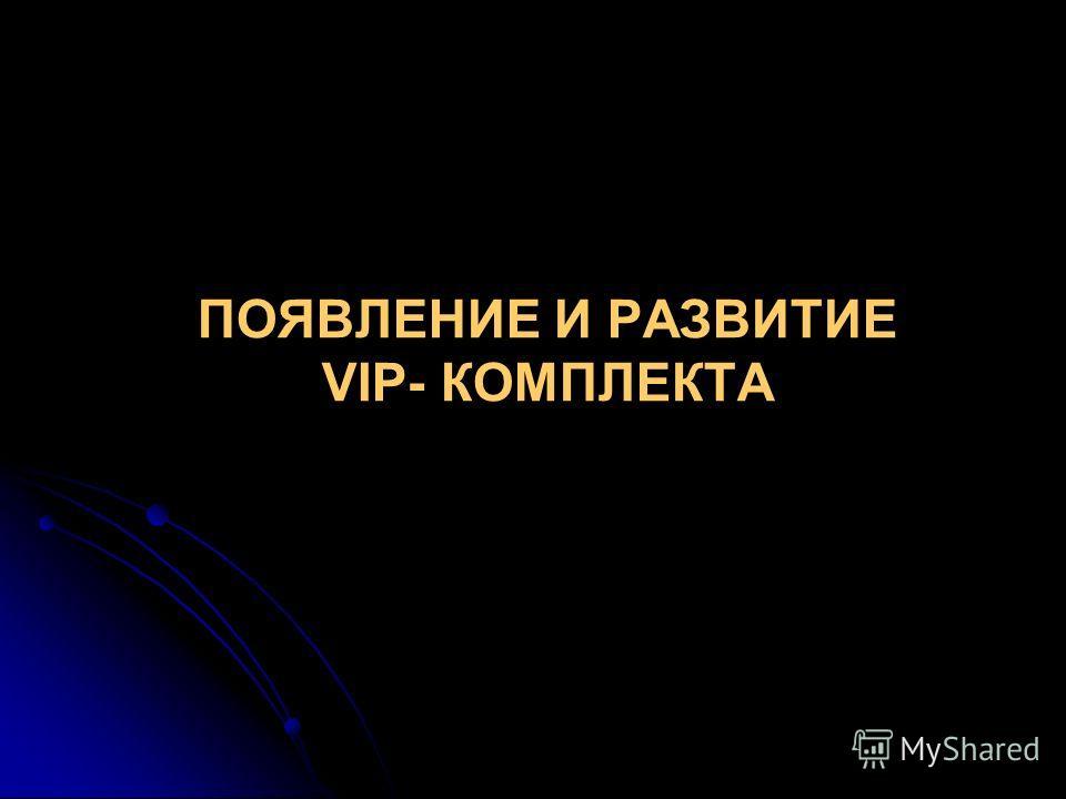 ПОЯВЛЕНИЕ И РАЗВИТИЕ VIP- КОМПЛЕКТА