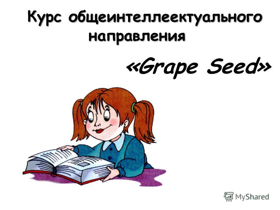 Курс общеинтеллеектуального направления Курс общеинтеллеектуального направления «Grape Seed»