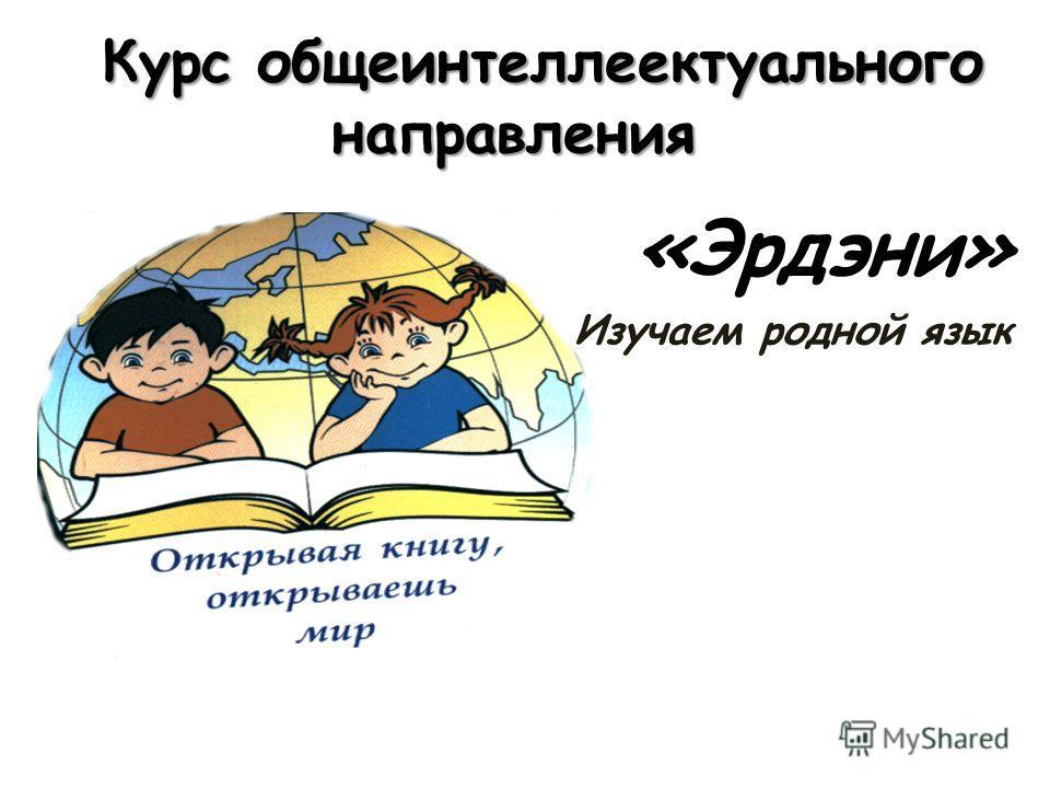 Курс общеинтеллеектуального направления Курс общеинтеллеектуального направления «Эрдэни» Изучаем родной язык
