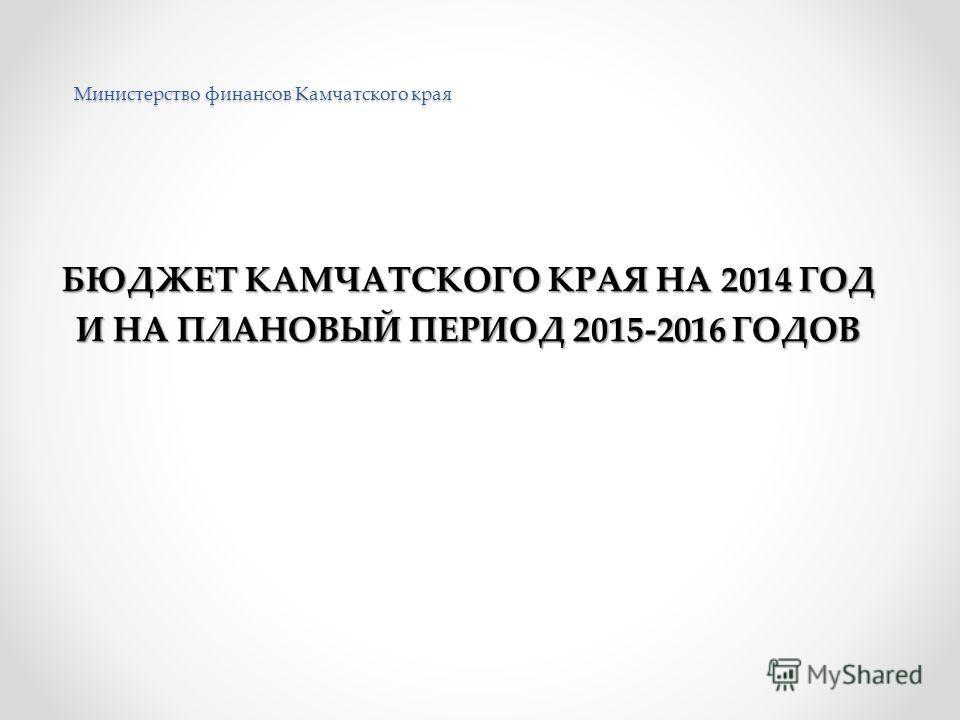 Министерство финансов Камчатского края БЮДЖЕТ КАМЧАТСКОГО КРАЯ НА 2014 ГОД И НА ПЛАНОВЫЙ ПЕРИОД 2015-2016 ГОДОВ
