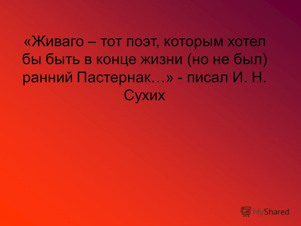 «Живаго – тот поэт, которым хотел бы быть в конце жизни (но не был) ранний Пастернак…» - писал И. Н. Сухих
