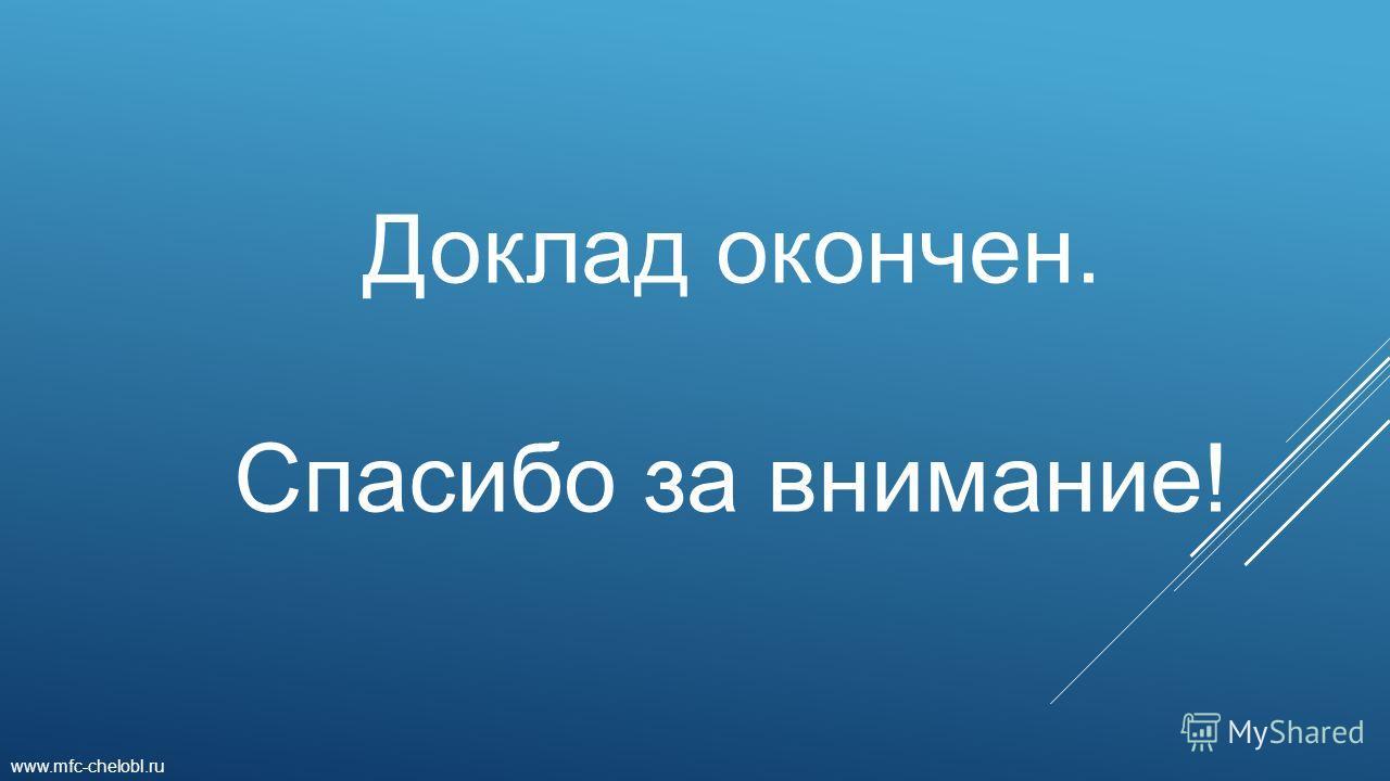 Доклад окончен. Спасибо за внимание! www.mfc-chelobl.ru
