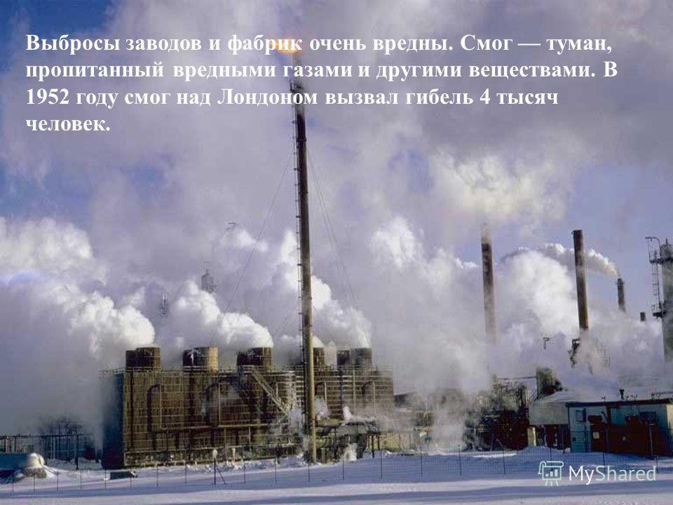 Выбросы заводов и фабрик очень вредны. Смог туман, пропитанный вредными газами и другими веществами. В 1952 году смог над Лондоном вызвал гибель 4 тысяч человек.