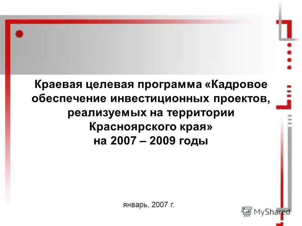 Краевая целевая программа «Кадровое обеспечение инвестиционных проектов, реализуемых на территории Красноярского края» на 2007 – 2009 годы январь, 2007 г.