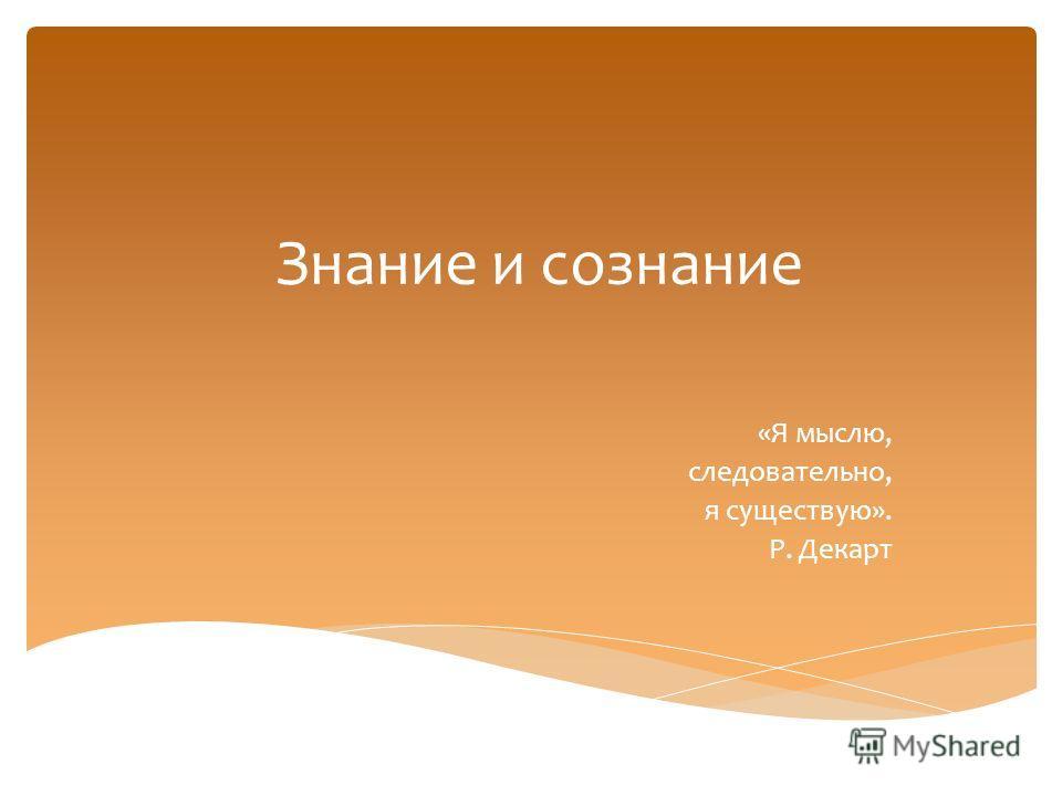 Знание и сознание «Я мыслю, следовательно, я существую». Р. Декарт
