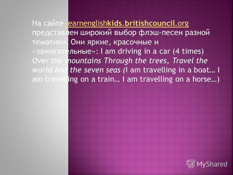 На сайте learnenglishkids.britishcouncil.org представлен широкий выбор флэш-песен разной тематики. Они яркие, красочные и «зажигательные»: I am driving in a car (4 times) Over the mountains Through the trees, Travel the world And the seven seas (I am
