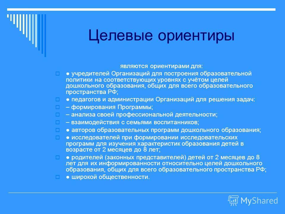 Целевые ориентиры являются ориентирами для: учредителей Организаций для построения образовательной политики на соответствующих уровнях с учётом целей дошкольного образования, общих для всего образовательного пространства РФ; педагогов и администрации