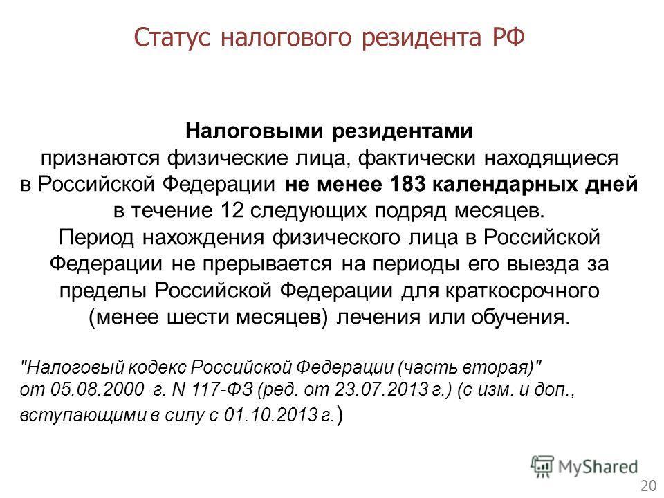 20 Статус налогового резидента РФ Налоговыми резидентами признаются физические лица, фактически находящиеся в Российской Федерации не менее 183 календарных дней в течение 12 следующих подряд месяцев. Период нахождения физического лица в Российской Фе