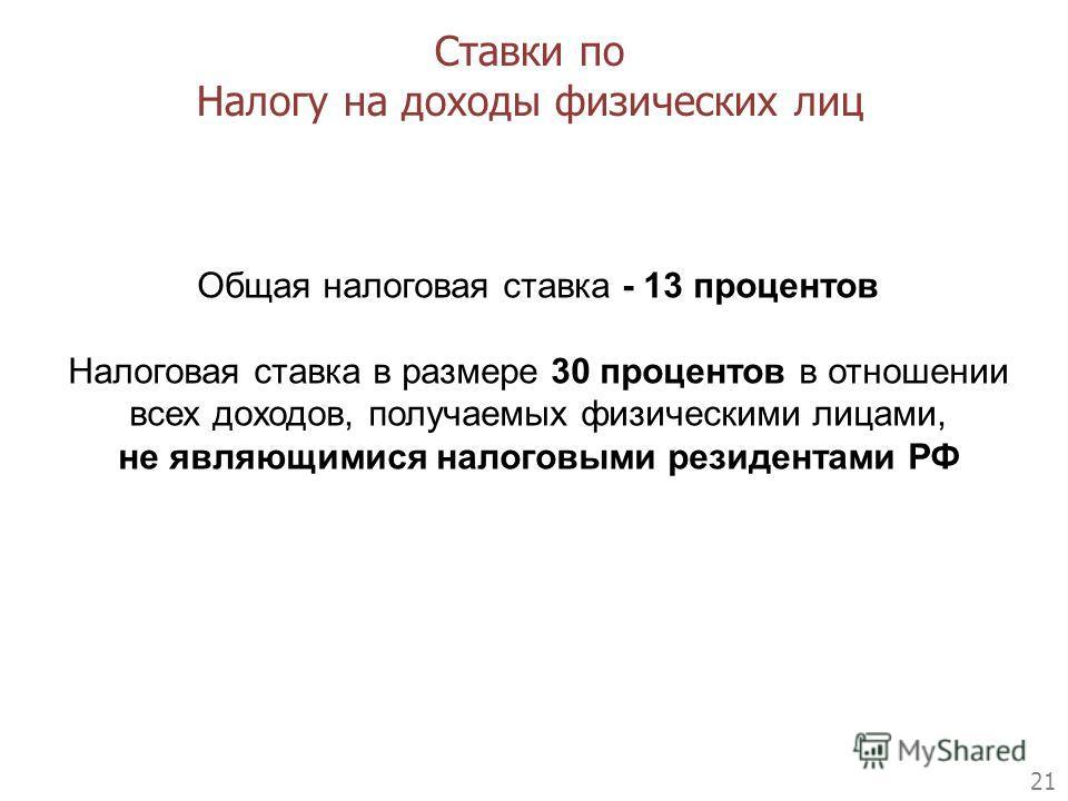 21 Ставки по Налогу на доходы физических лиц Общая налоговая ставка - 13 процентов Налоговая ставка в размере 30 процентов в отношении всех доходов, получаемых физическими лицами, не являющимися налоговыми резидентами РФ