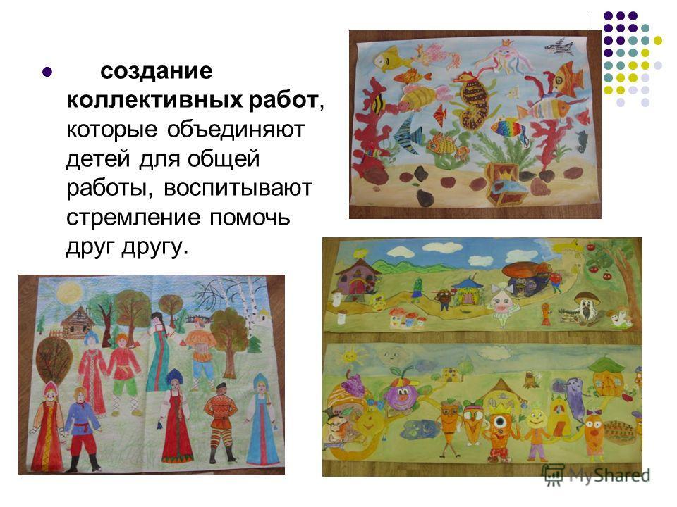 создание коллективных работ, которые объединяют детей для общей работы, воспитывают стремление помочь друг другу.