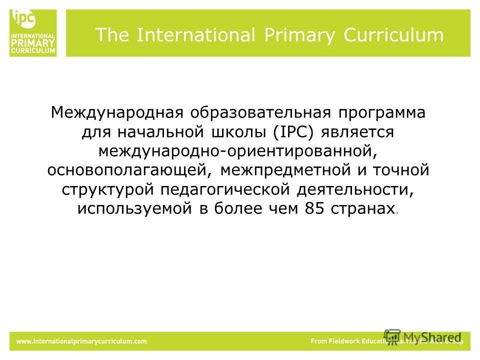 Международная образовательная программа для начальной школы (IPC) является международно-ориентированной, основополагающей, межпредметной и точной структурой педагогической деятельности, используемой в более чем 85 странах. The International Primary C