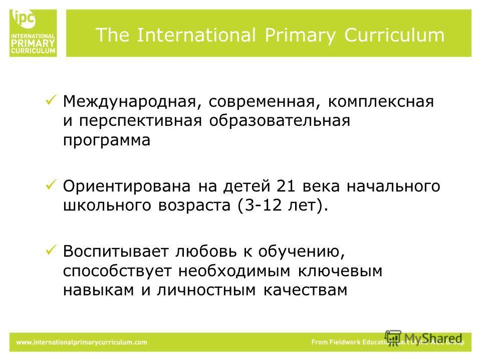 Международная, современная, комплексная и перспективная образовательная программа Ориентирована на детей 21 века начального школьного возраста (3-12 лет). Воспитывает любовь к обучению, способствует необходимым ключевым навыкам и личностным качествам