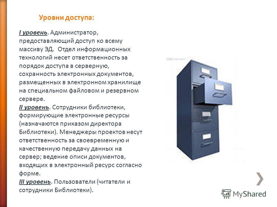 I уровень. Администратор, предоставляющий доступ ко всему массиву ЭД. Отдел информационных технологий несет ответственность за порядок доступа в серверную, сохранность электронных документов, размещенных в электронном хранилище на специальном файлово