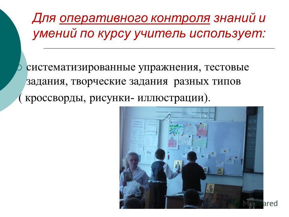 Для оперативного контроля знаний и умений по курсу учитель использует: систематизированные упражнения, тестовые задания, творческие задания разных типов ( кроссворды, рисунки- иллюстрации).