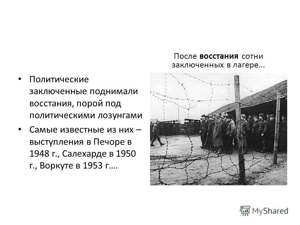 Политические заключенные поднимали восстания, порой под политическими лозунгами Самые известные из них – выступления в Печоре в 1948 г., Салехарде в 1950 г., Воркуте в 1953 г…. После восстания сотни заключенных в лагере...