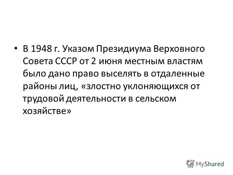 В 1948 г. Указом Президиума Верховного Совета СССР от 2 июня местным властям было дано право выселять в отдаленные районы лиц, «злостно уклоняющихся от трудовой деятельности в сельском хозяйстве»