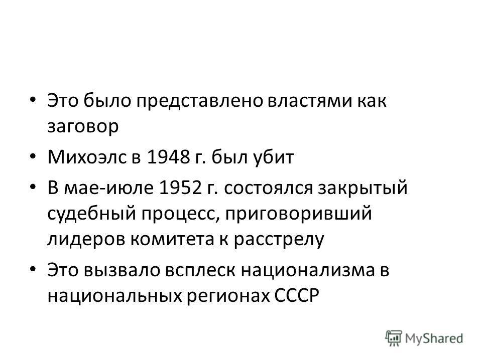 Это было представлено властями как заговор Михоэлс в 1948 г. был убит В мае-июле 1952 г. состоялся закрытый судебный процесс, приговоривший лидеров комитета к расстрелу Это вызвало всплеск национализма в национальных регионах СССР