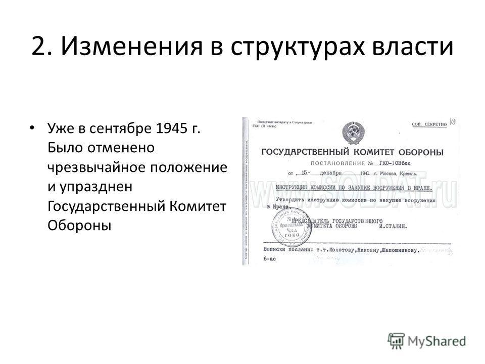 2. Изменения в структурах власти Уже в сентябре 1945 г. Было отменено чрезвычайное положение и упразднен Государственный Комитет Обороны