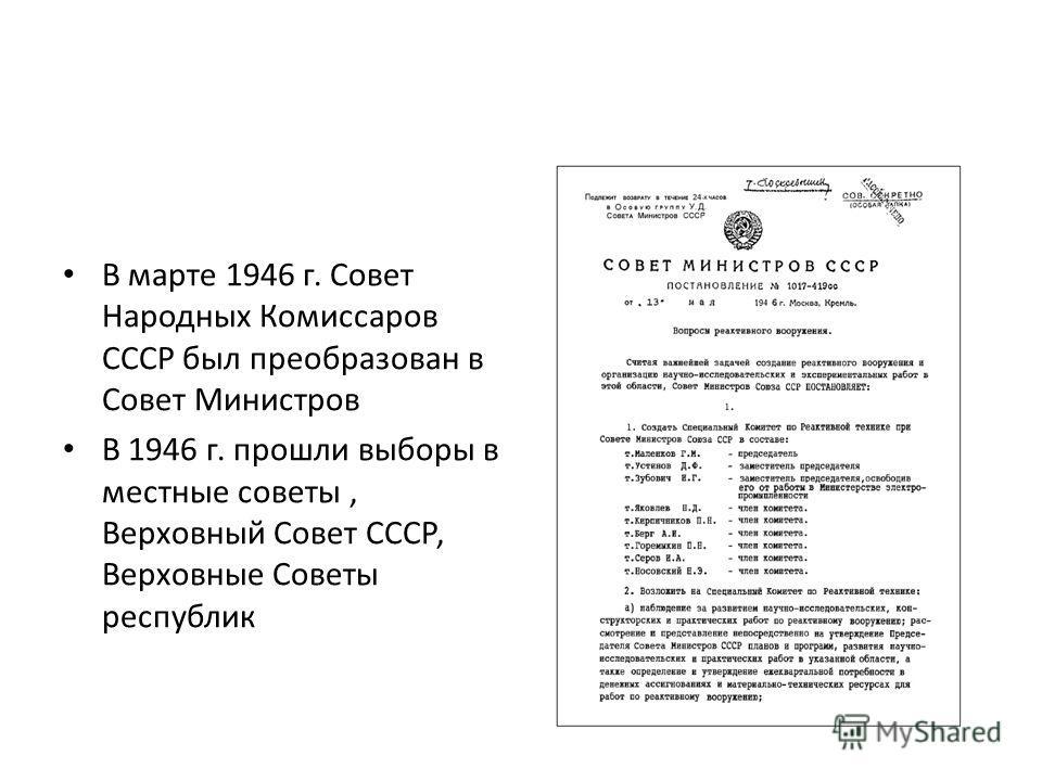 В марте 1946 г. Совет Народных Комиссаров СССР был преобразован в Совет Министров В 1946 г. прошли выборы в местные советы, Верховный Совет СССР, Верховные Советы республик
