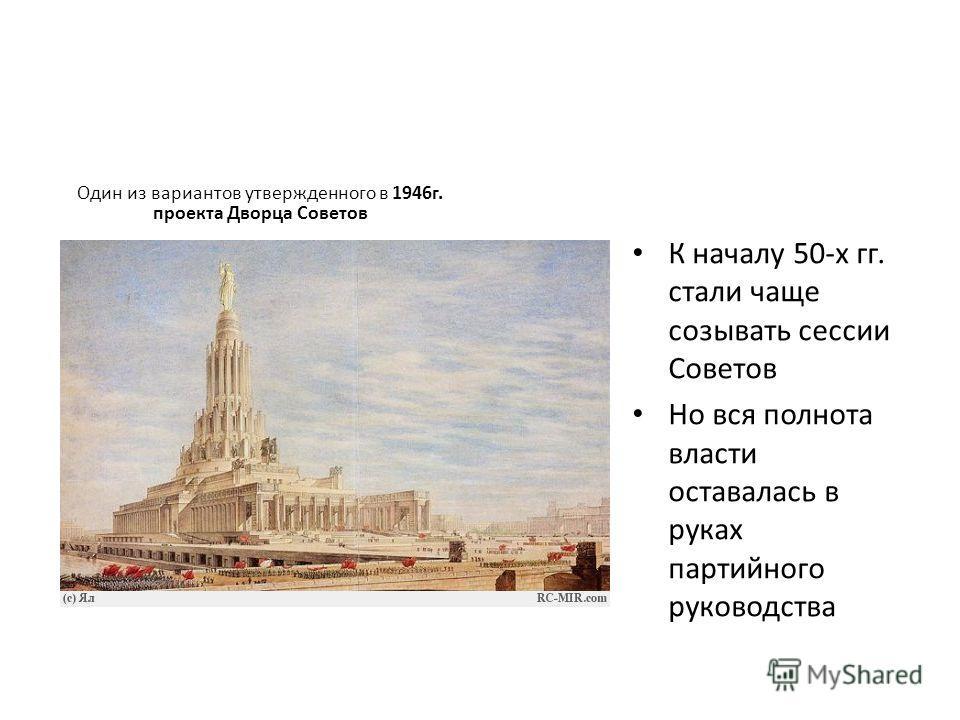 Один из вариантов утвержденного в 1946г. проекта Дворца Советов К началу 50-х гг. стали чаще созывать сессии Советов Но вся полнота власти оставалась в руках партийного руководства