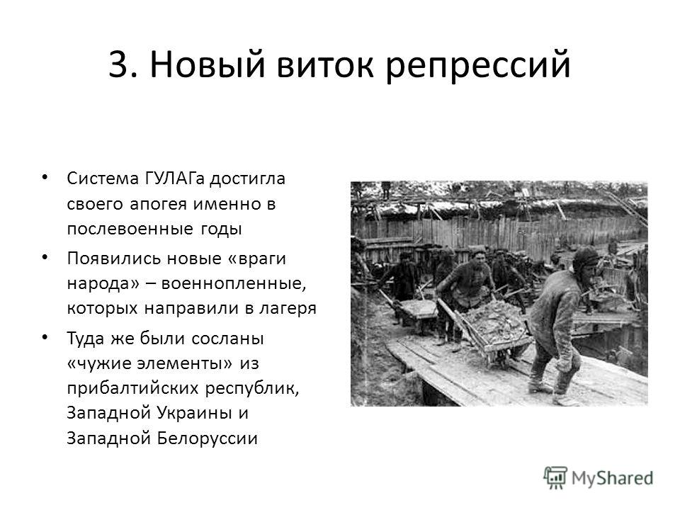 3. Новый виток репрессий Система ГУЛАГа достигла своего апогея именно в послевоенные годы Появились новые «враги народа» – военнопленные, которых направили в лагеря Туда же были сосланы «чужие элементы» из прибалтийских республик, Западной Украины и