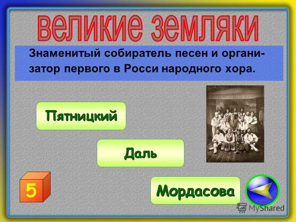 Знаменитый собиратель песен и органи- затор первого в Росси народного хора. Пятницкий Мордасова Даль 5