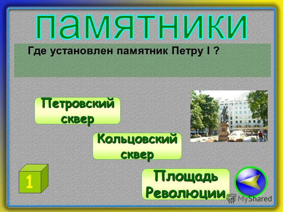 Где установлен памятник Петру I ? Петровский сквер ПлощадьРеволюции Кольцовский сквер 1