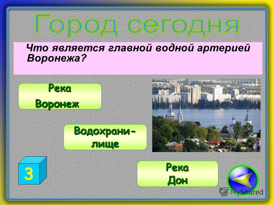 Что является главной водной артерией Воронежа? Водохрани- лище РекаВоронеж РекаДон 3
