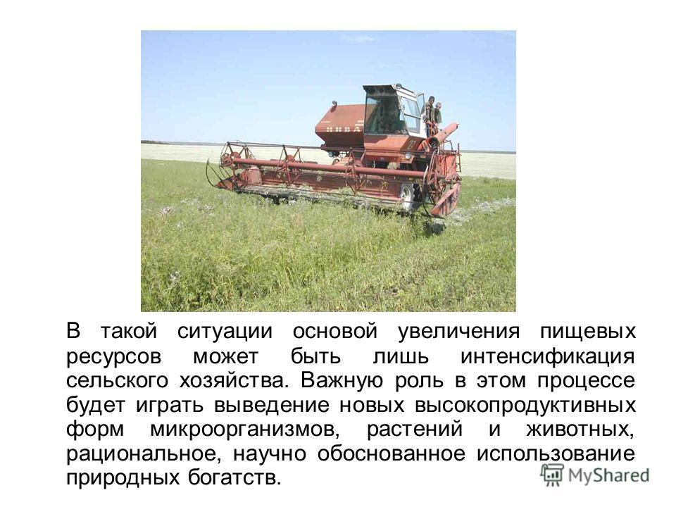 В такой ситуации основой увеличения пищевых ресурсов может быть лишь интенсификация сельского хозяйства. Важную роль в этом процессе будет играть выведение новых высокопродуктивных форм микроорганизмов, растений и животных, рациональное, научно обосн