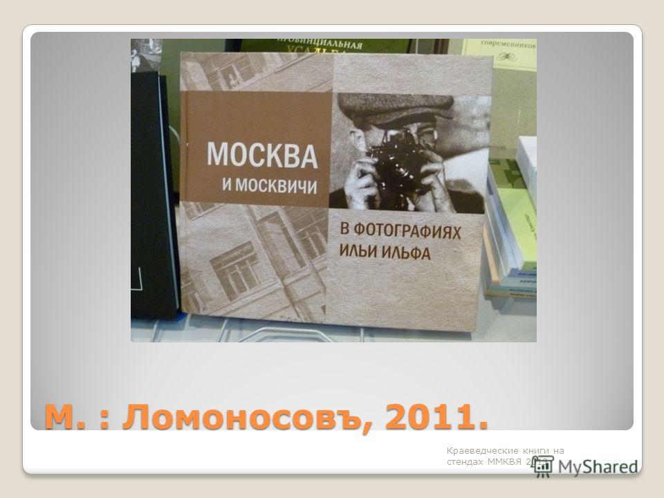 М. : Ломоносовъ, 2011. Краеведческие книги на стендах ММКВЯ 2013