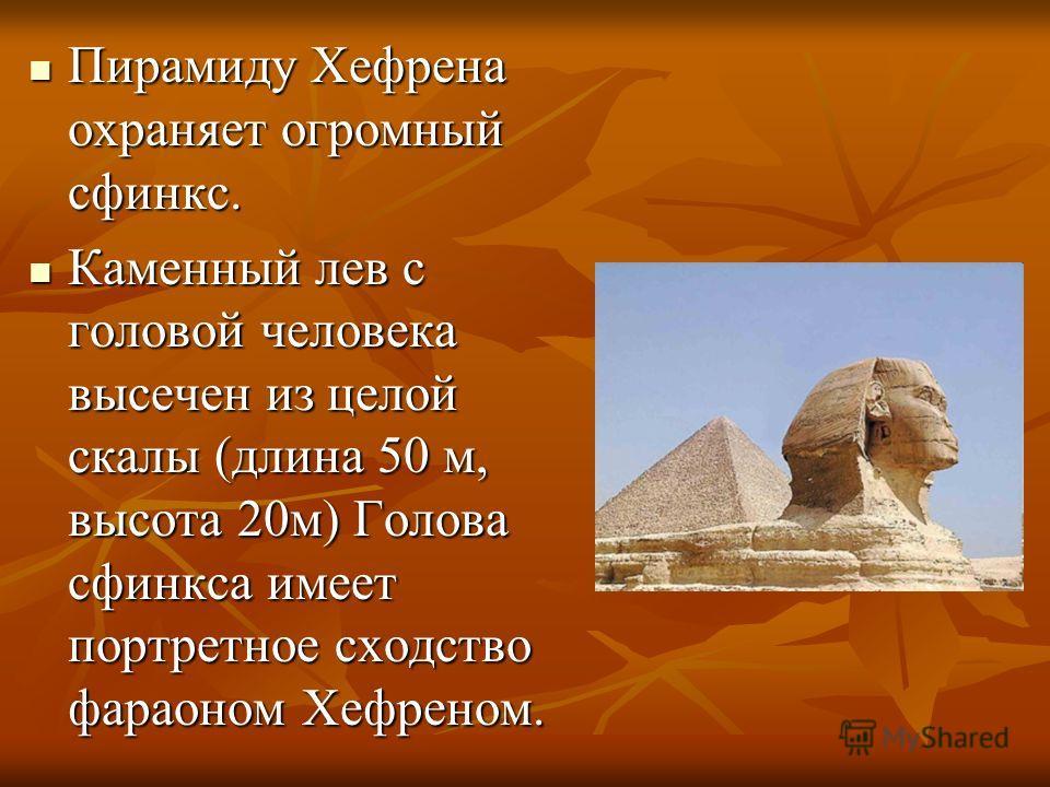 Пирамиду Хефрена охраняет огромный сфинкс. Пирамиду Хефрена охраняет огромный сфинкс. Каменный лев с головой человека высечен из целой скалы (длина 50 м, высота 20м) Голова сфинкса имеет портретное сходство фараоном Хефреном. Каменный лев с головой ч