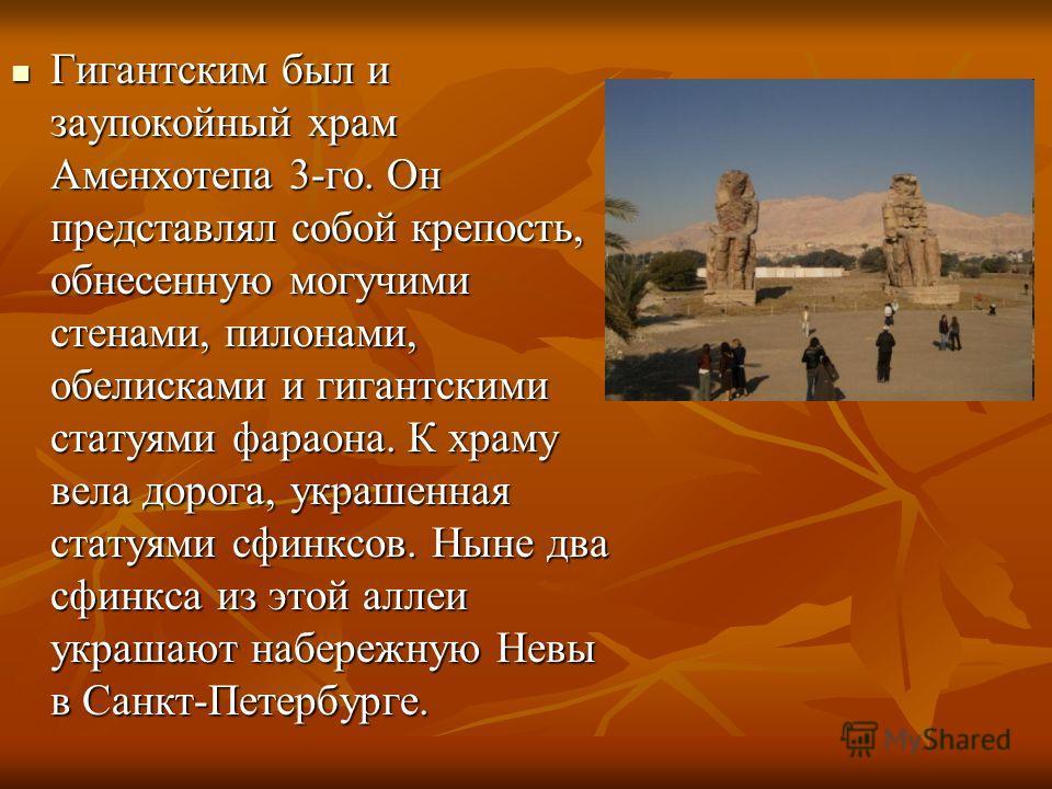 Гигантским был и заупокойный храм Аменхотепа 3-го. Он представлял собой крепость, обнесенную могучими стенами, пилонами, обелисками и гигантскими статуями фараона. К храму вела дорога, украшенная статуями сфинксов. Ныне два сфинкса из этой аллеи укра