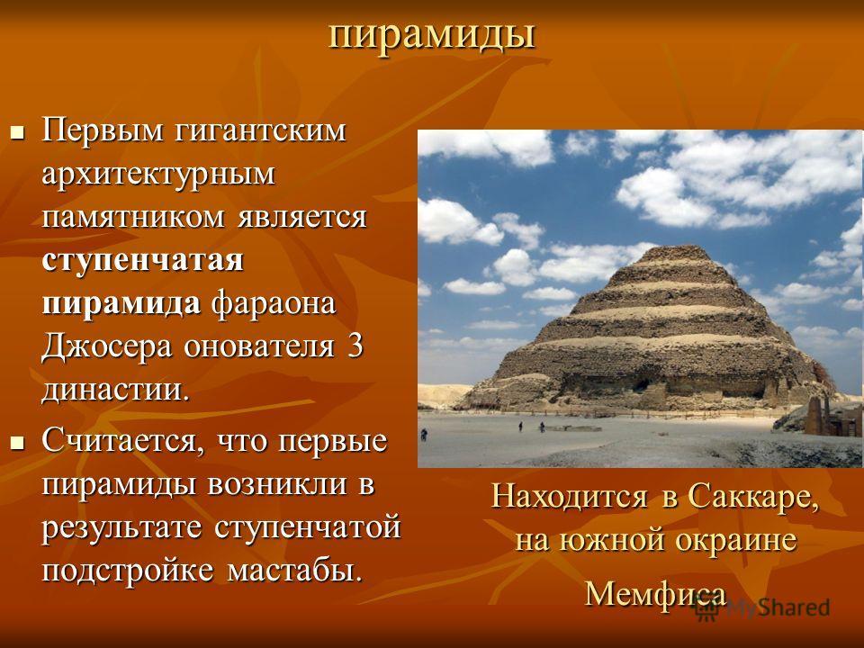 пирамиды Первым гигантским архитектурным памятником является ступенчатая пирамида фараона Джосера онователя 3 династии. Первым гигантским архитектурным памятником является ступенчатая пирамида фараона Джосера онователя 3 династии. Считается, что перв
