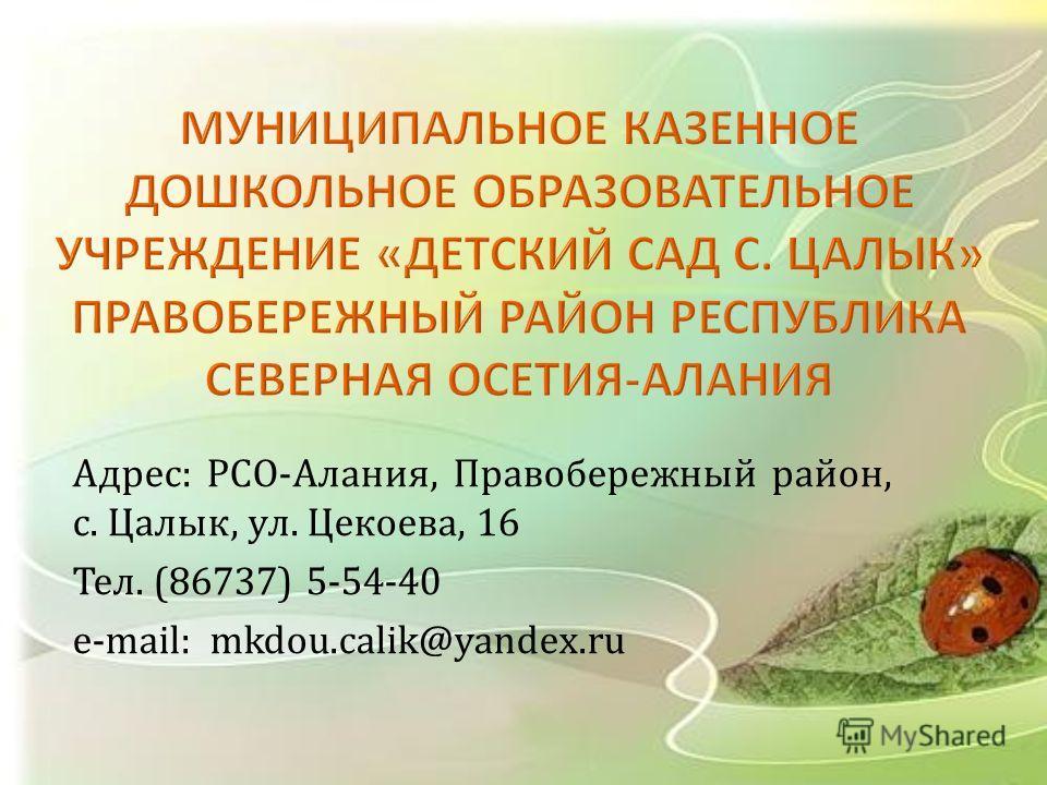 Адрес : РСО - Алания, Правобережный район, с. Цалык, ул. Цекоева, 16 Тел. (86737) 5-54-40 e-mail : mkdou.calik@yandex.ru