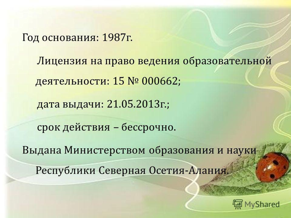 Год основания : 1987 г. Лицензия на право ведения образовательной деятельности : 15 000662; дата выдачи : 21.05.2013 г.; срок действия – бессрочно. Выдана Министерством образования и науки Республики Северная Осетия - Алания.