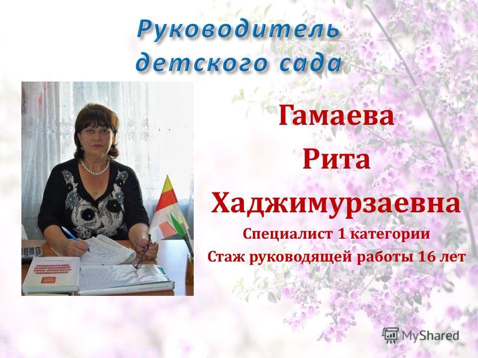 Гамаева Рита Хаджимурзаевна Специалист 1 категории Стаж руководящей работы 16 лет