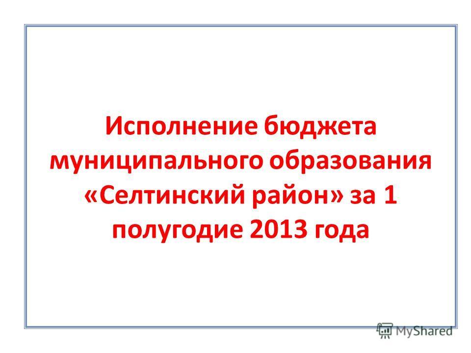 Исполнение бюджета муниципального образования «Селтинский район» за 1 полугодие 2013 года