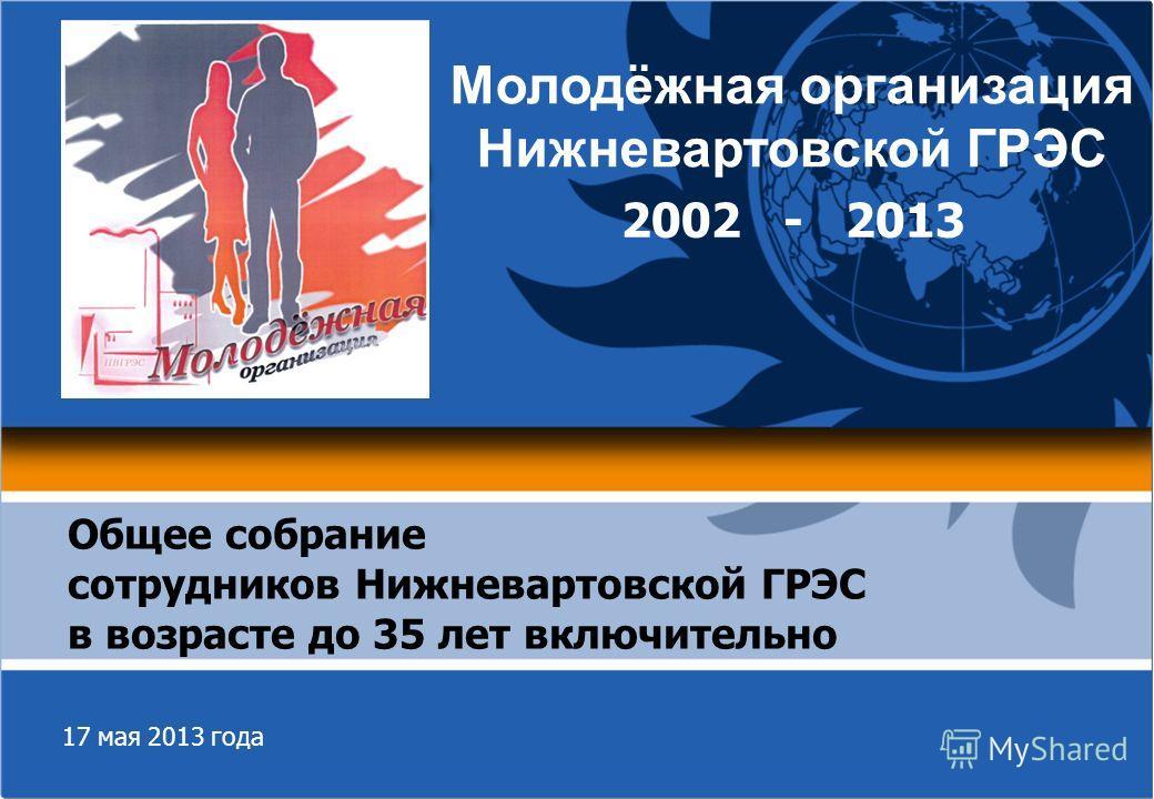 17 мая 2013 года Общее собрание сотрудников Нижневартовской ГРЭС в возрасте до 35 лет включительно Молодёжная организация Нижневартовской ГРЭС 2002 - 2013