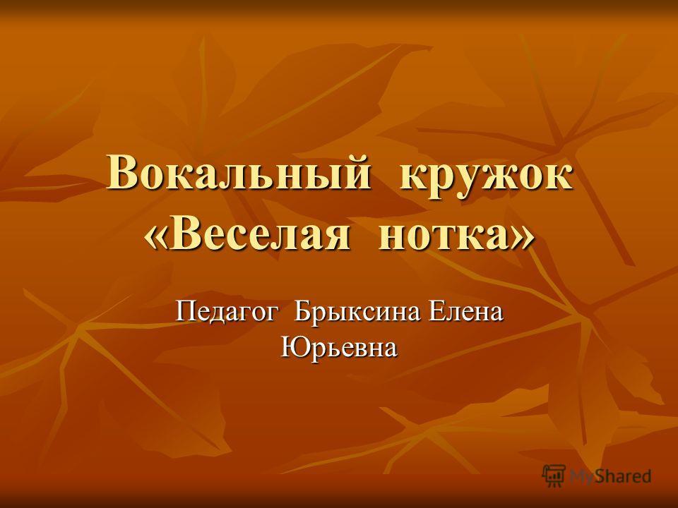 Вокальный кружок «Веселая нотка» Педагог Брыксина Елена Юрьевна