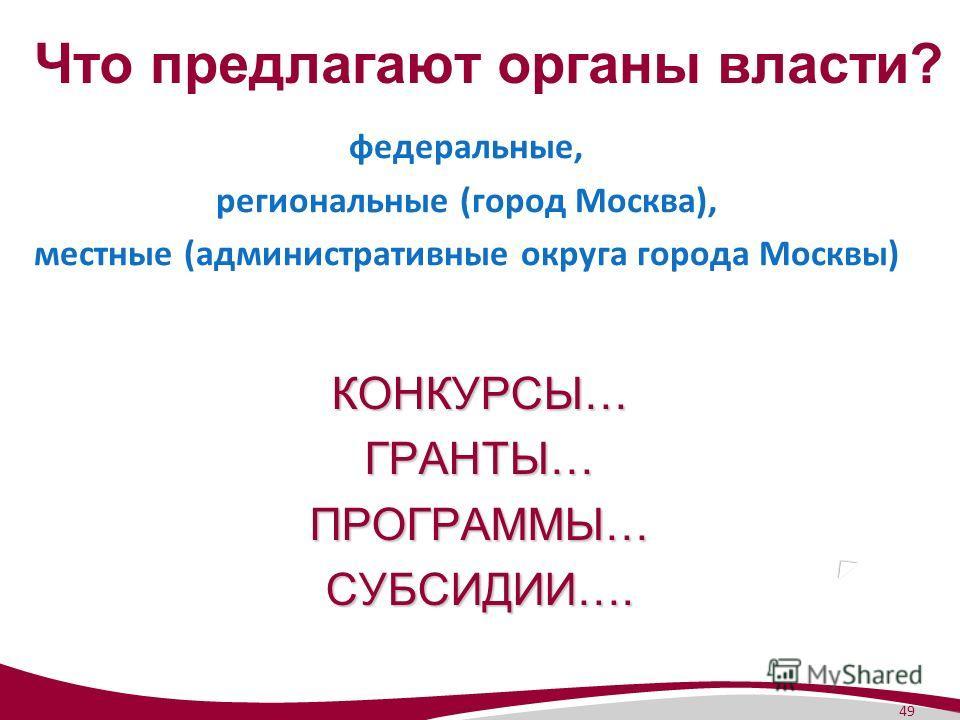 49 Что предлагают органы власти? федеральные, региональные (город Москва), местные (административные округа города Москвы) КОНКУРСЫ…ГРАНТЫ…ПРОГРАММЫ…СУБСИДИИ….