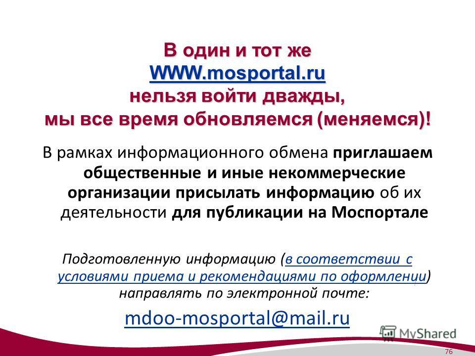 76 В один и тот же WWW.mosportal.ru нельзя войти дважды, мы все время обновляемся (меняемся)! WWW.mosportal.ru В рамках информационного обмена приглашаем общественные и иные некоммерческие организации присылать информацию об их деятельности для публи