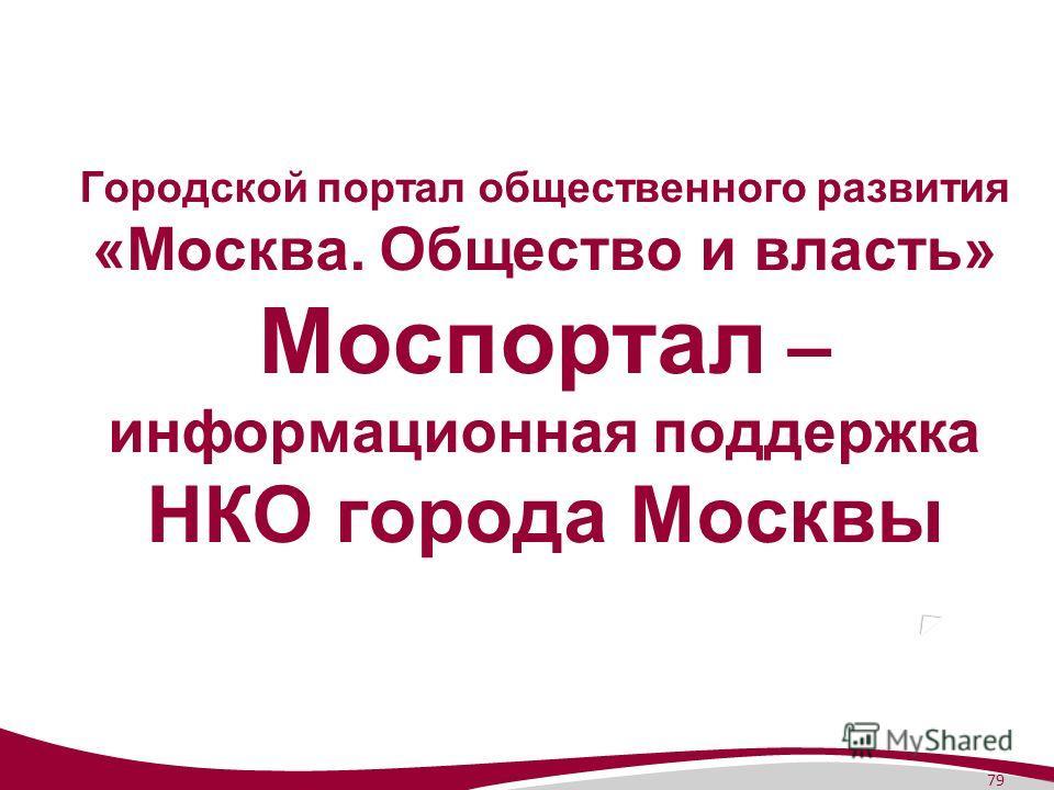 79 Городской портал общественного развития «Москва. Общество и власть» Моспортал – информационная поддержка НКО города Москвы