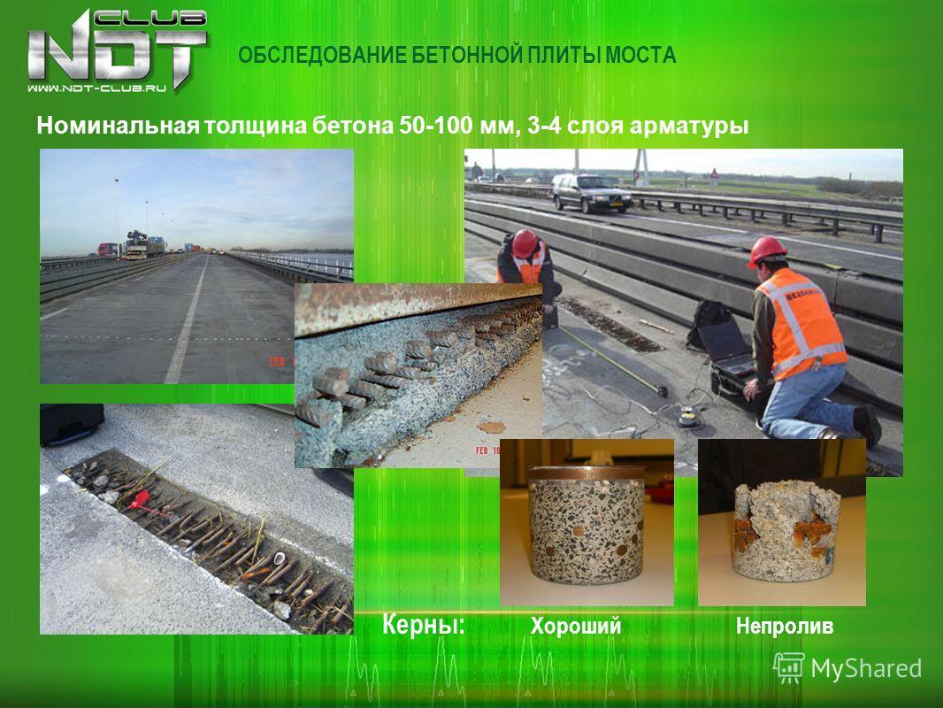 ОБСЛЕДОВАНИЕ БЕТОННОЙ ПЛИТЫ МОСТА Керны: Хороший Непролив Номинальная толщина бетона 50-100 мм, 3-4 слоя арматуры