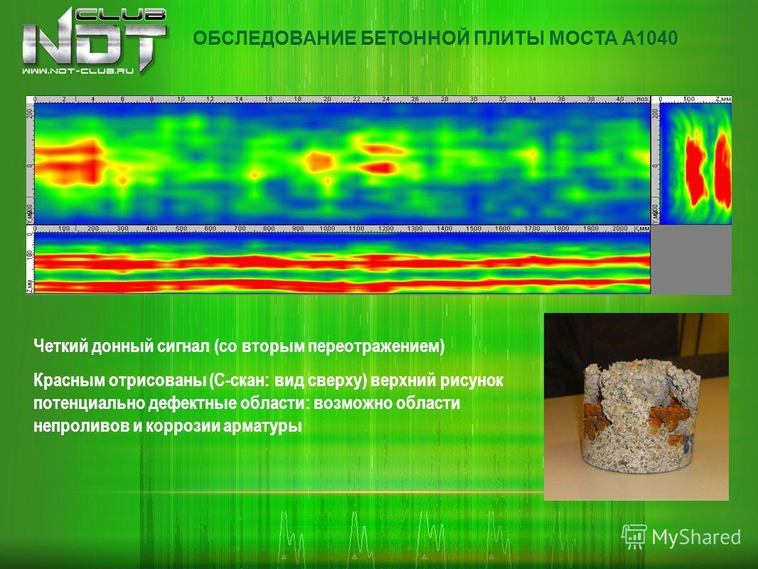 Четкий донный сигнал (со вторым переотражением) Красным отрисованы (С-скан: вид сверху) верхний рисунок потенциально дефектные области: возможно области непроливов и коррозии арматуры ОБСЛЕДОВАНИЕ БЕТОННОЙ ПЛИТЫ МОСТА А1040