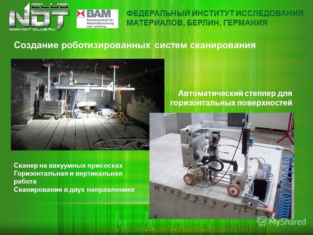 Создание роботизированных систем сканирования Сканер на вакуумных присосках Горизонтальная и вертикальная работа Сканирование в двух направлениях Автоматический степпер для горизонтальных поверхностей ФЕДЕРАЛЬНЫЙ ИНСТИТУТ ИССЛЕДОВАНИЯ МАТЕРИАЛОВ, БЕР
