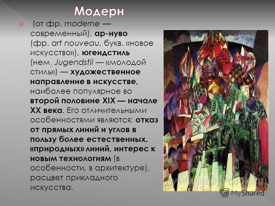 (от фр. moderne современный), ар-нуво (фр. art nouveau, букв. «новое искусство»), югендстиль (нем. Jugendstil «молодой стиль») художественное направление в искусстве, наиболее популярное во второй половине XIX начале XX века. Его отличительными особе