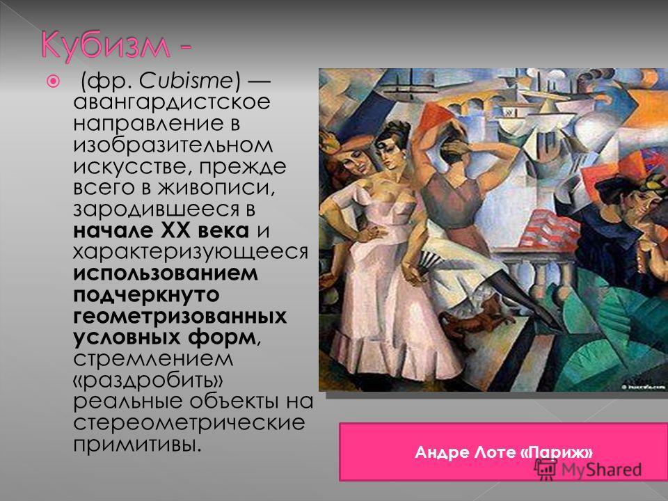 (фр. Cubisme) авангардистское направление в изобразительном искусстве, прежде всего в живописи, зародившееся в начале XX века и характеризующееся использованием подчеркнуто геометризованных условных форм, стремлением «раздробить» реальные объекты на