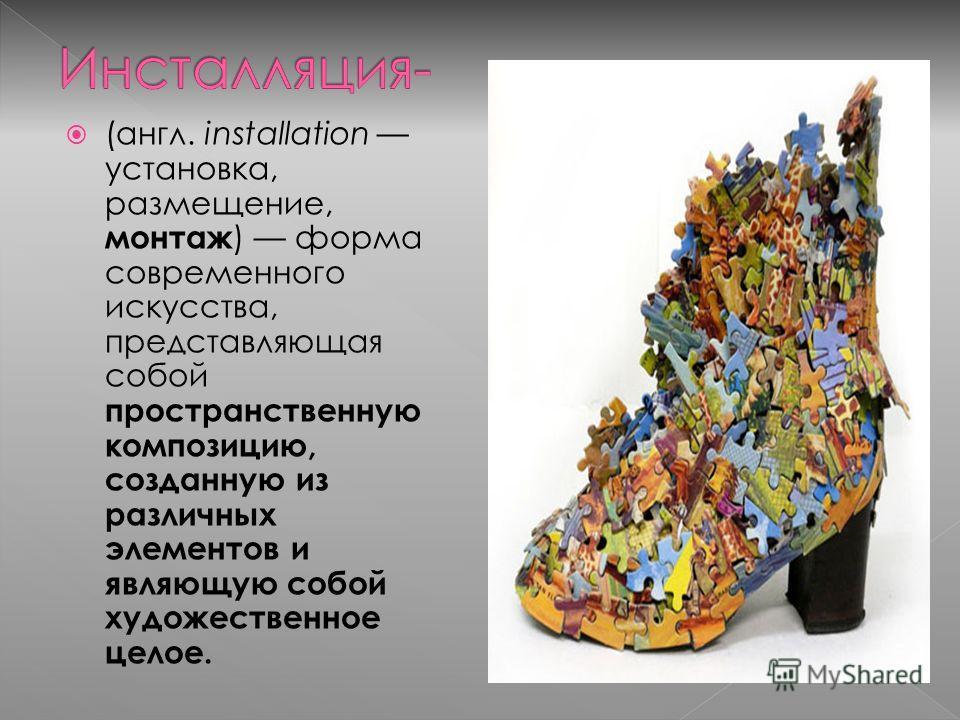 (англ. installation установка, размещение, монтаж ) форма современного искусства, представляющая собой пространственную композицию, созданную из различных элементов и являющую собой художественное целое.